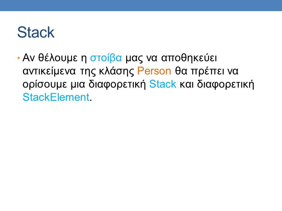 Stack Αν θέλουμε η στοίβα μας να αποθηκεύει αντικείμενα της κλάσης Person θα πρέπει να ορίσουμε μια διαφορετική Stack και διαφορετική StackElement.
