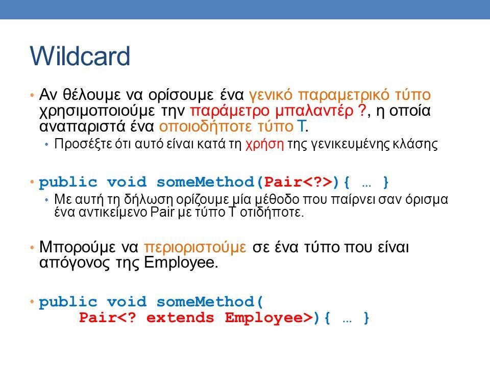 Wildcard Αν θέλουμε να ορίσουμε ένα γενικό παραμετρικό τύπο χρησιμοποιούμε την παράμετρο μπαλαντέρ ?, η οποία αναπαριστά ένα οποιοδήποτε τύπο Τ. Προσέ