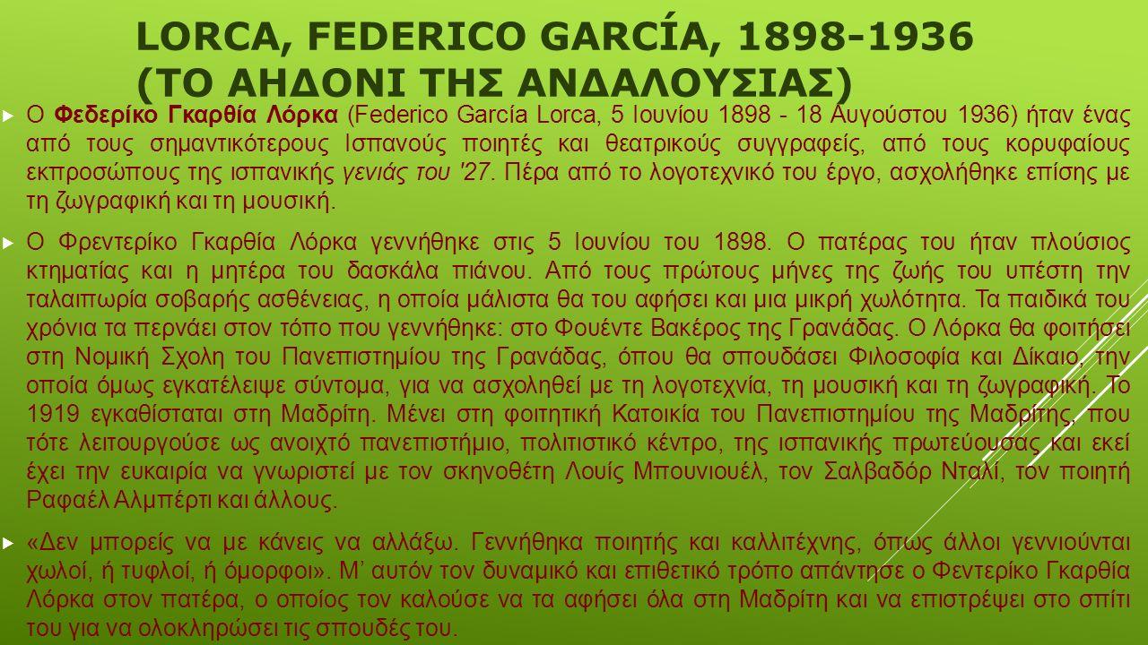 LORCA, FEDERICO GARCÍA, 1898-1936 (ΤΟ ΑΗΔΟΝΙ ΤΗΣ ΑΝΔΑΛΟΥΣΙΑΣ)  Ο Φεδερίκο Γκαρθία Λόρκα (Federico García Lorca, 5 Ιουνίου 1898 - 18 Αυγούστου 1936) ήταν ένας από τους σημαντικότερους Ισπανούς ποιητές και θεατρικούς συγγραφείς, από τους κορυφαίους εκπροσώπους της ισπανικής γενιάς του 27.