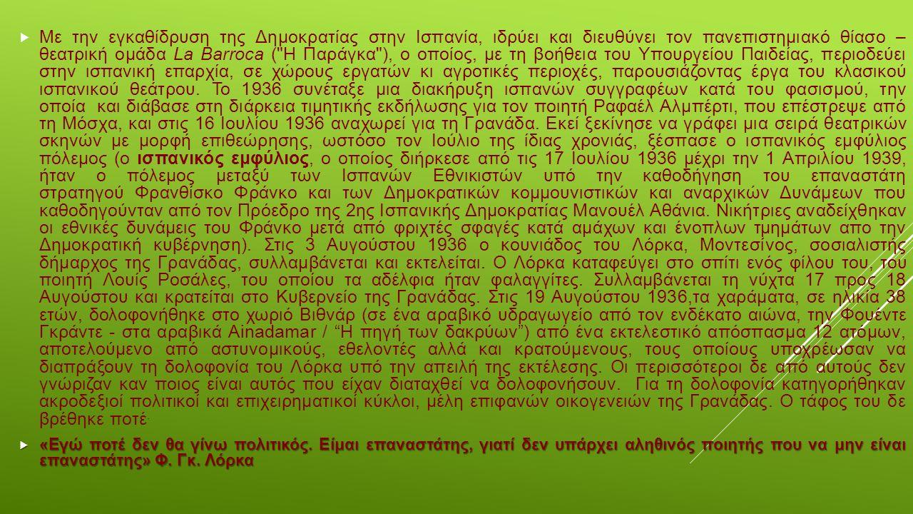  Ποίηση Divan del tamarit Ντουέντε Poeta en Nueva York (Ποιητής στη Νέα Υόρκη) Llanto por Ignacio Sánchez Mejías (Μοιρολόι για τον Ιγνάθιο Σάντσεθ Μεχίας) Sonetos del amor oscuro (Σονέτα του σκοτεινού έρωτα) Romancero gitano (Τσιγγάνικο τραγουδιστάρι) Oda a Salvador Dalí (Ωδή στον Σαλβαντόρ Νταλί) Ποιητικά άπαντα (Τόμοι Α, Β) Άγαλμα προς τιμή του Λόρκα, στην πλατεία Santa Ana της Μαδρίτης