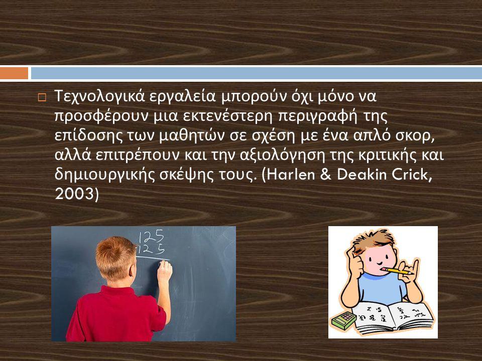  Τεχνολογικά εργαλεία μπορούν όχι μόνο να προσφέρουν μια εκτενέστερη περιγραφή της επίδοσης των μαθητών σε σχέση με ένα απλό σκορ, αλλά επιτρέπουν και την αξιολόγηση της κριτικής και δημιουργικής σκέψης τους.