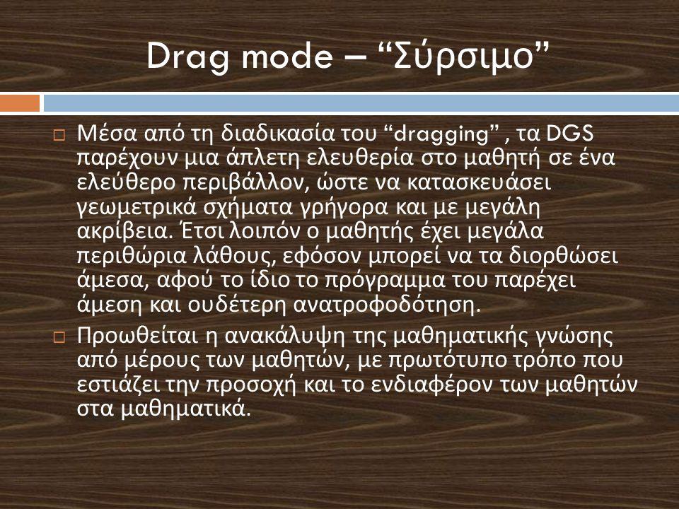 "Drag mode – "" Σύρσιμο ""  Μέσα από τη διαδικασία του ""dragging"", τα DGS παρέχουν μια άπλετη ελευθερία στο μαθητή σε ένα ελεύθερο περιβάλλον, ώστε να κ"
