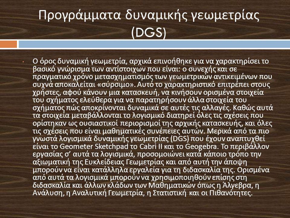Προγράμματα δυναμικής γεωμετρίας (DGS) Ο όρος δυνα µ ική γεω µ ετρία, αρχικά επινοήθηκε για να χαρακτηρίσει το βασικό γνώρισμα των αντίστοιχων που είν