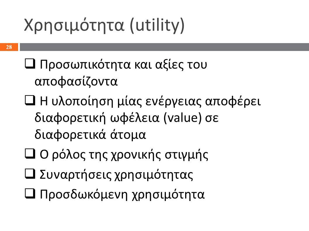 Χρησιμότητα (utility)  Προσωπικότητα και αξίες του αποφασίζοντα  Η υλοποίηση μίας ενέργειας αποφέρει διαφορετική ωφέλεια (value) σε διαφορετικά άτομα  Ο ρόλος της χρονικής στιγμής  Συναρτήσεις χρησιμότητας  Προσδωκόμενη χρησιμότητα 28