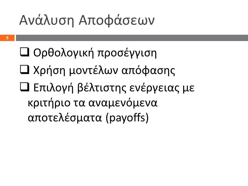 Ανάλυση Αποφάσεων  Ορθολογική προσέγγιση  Χρήση μοντέλων απόφασης  Επιλογή βέλτιστης ενέργειας με κριτήριο τα αναμενόμενα αποτελέσματα (payoffs) 5