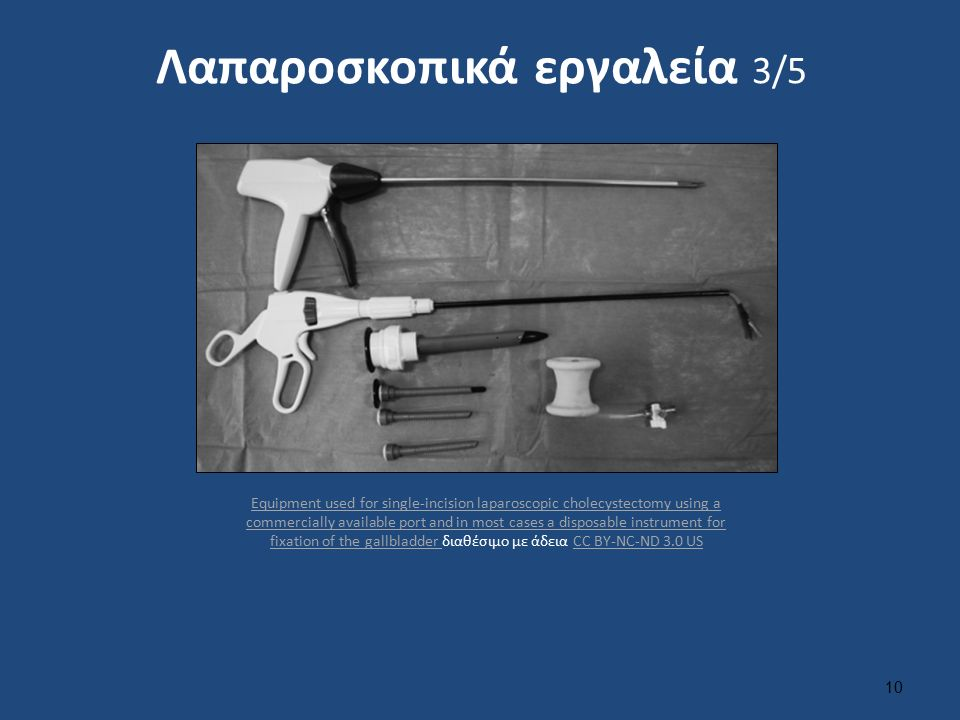 Λαπαροσκοπικά εργαλεία 3/5 10 Equipment used for single-incision laparoscopic cholecystectomy using a commercially available port and in most cases a disposable instrument for fixation of the gallbladder Equipment used for single-incision laparoscopic cholecystectomy using a commercially available port and in most cases a disposable instrument for fixation of the gallbladder διαθέσιμο με άδεια CC BY-NC-ND 3.0 USCC BY-NC-ND 3.0 US