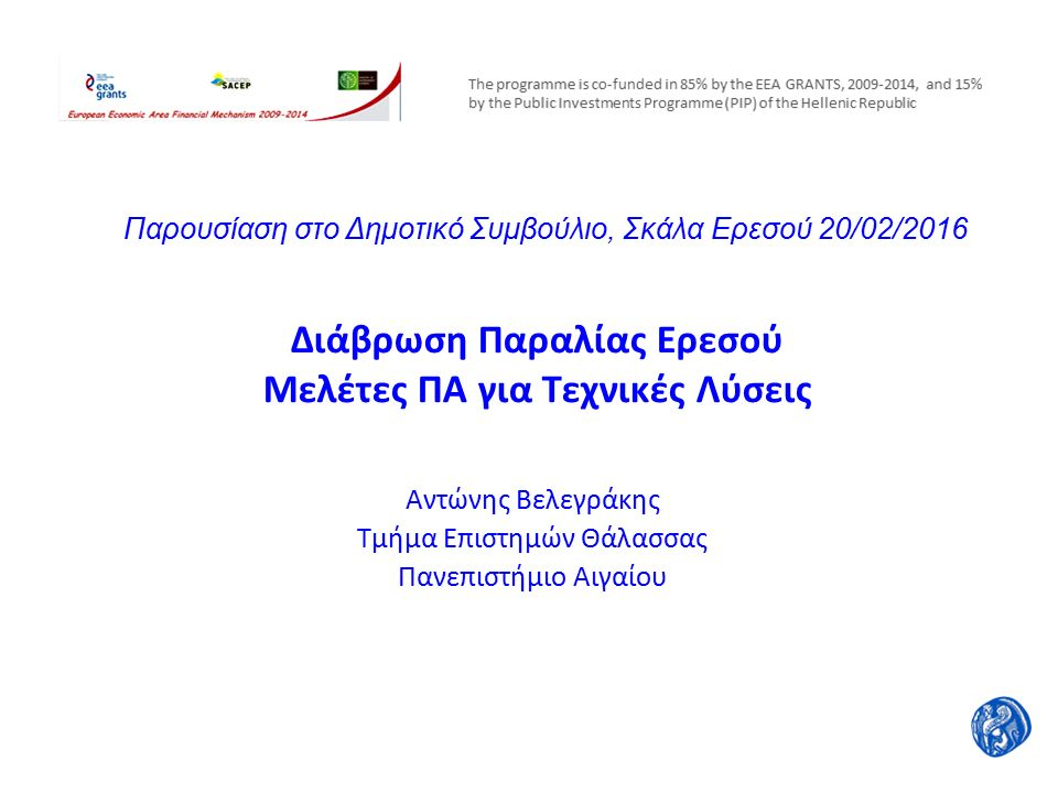 Διάβρωση Παραλίας Ερεσού Μελέτες ΠΑ για Τεχνικές Λύσεις Αντώνης Βελεγράκης Τμήμα Επιστημών Θάλασσας Πανεπιστήμιο Αιγαίου Παρουσίαση στο Δημοτικό Συμβούλιο, Σκάλα Ερεσού 20/02/2016