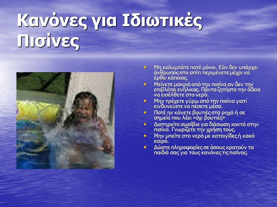 Κανόνες για Ιδιωτικές Πισίνες Μη κολυμπάτε ποτέ μόνοι. Εάν δεν υπάρχει άνθρωπος στο σπίτι περιμένετε μέχρι να έρθει κάποιος. Μη κολυμπάτε ποτέ μόνοι.