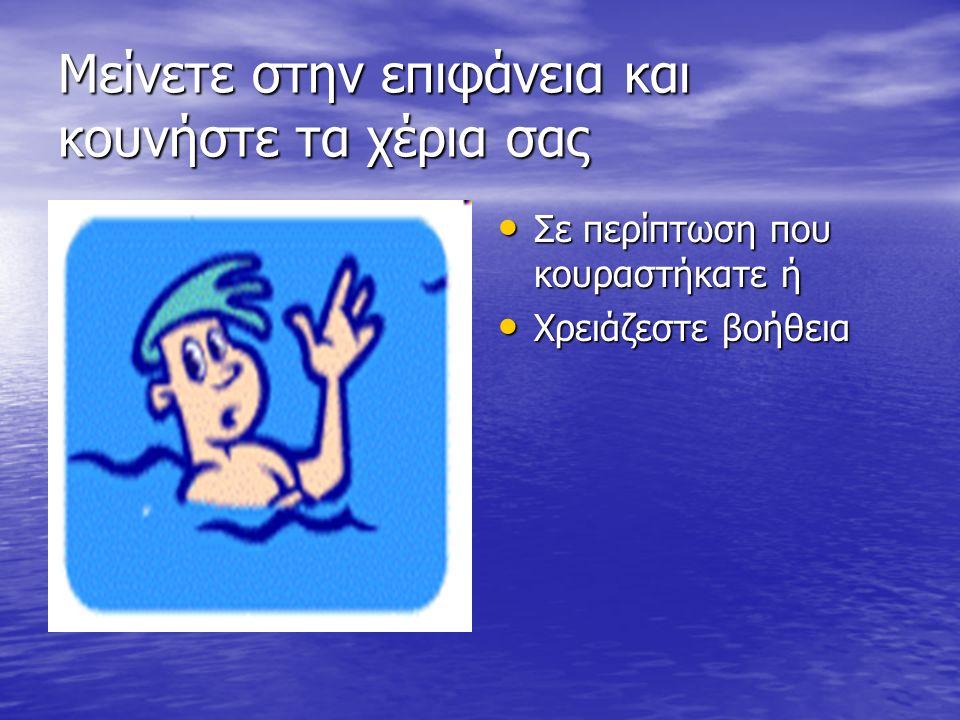 Μείνετε στην επιφάνεια και κουνήστε τα χέρια σας Σε περίπτωση που κουραστήκατε ή Σε περίπτωση που κουραστήκατε ή Χρειάζεστε βοήθεια Χρειάζεστε βοήθεια