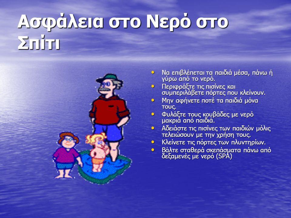 Ασφάλεια στο Νερό στο Σπίτι Να επιβλέπεται τα παιδιά μέσα, πάνω ή γύρω από το νερό. Να επιβλέπεται τα παιδιά μέσα, πάνω ή γύρω από το νερό. Περιφράξτε