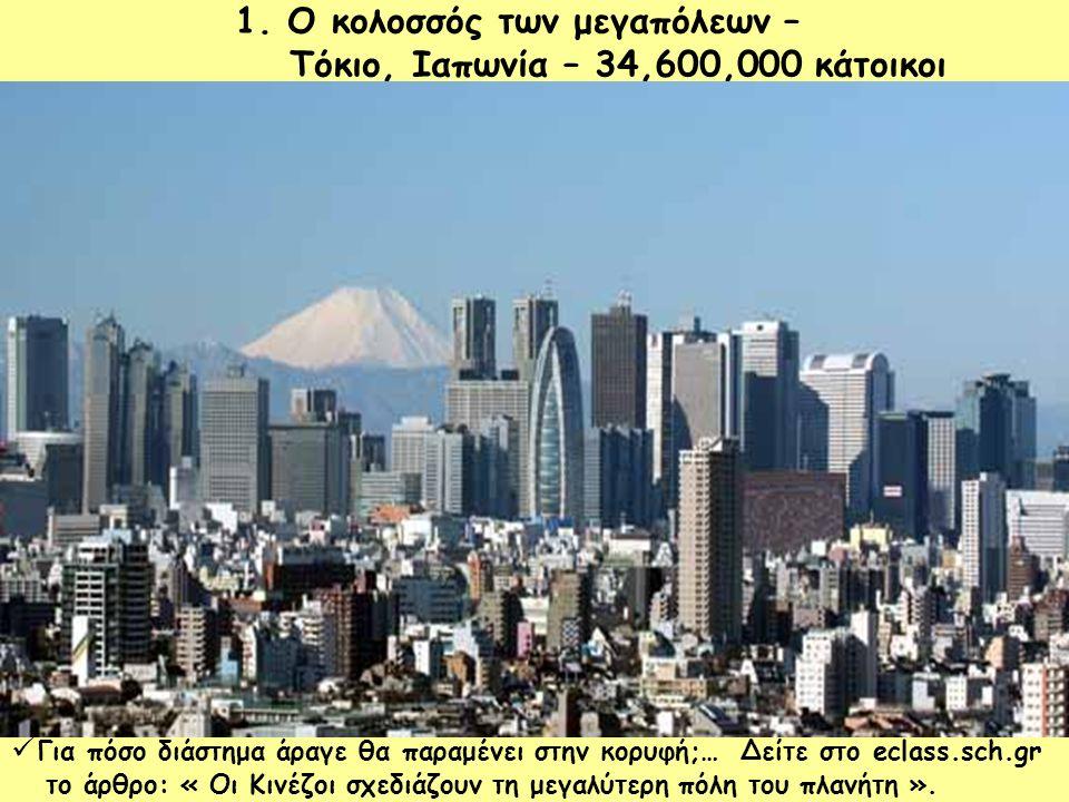 1. Ο κολοσσός των μεγαπόλεων – Τόκιο, Ιαπωνία – 34,600,000 κάτοικοι Για πόσο διάστημα άραγε θα παραμένει στην κορυφή;… Δείτε στο eclass.sch.gr το άρθρ