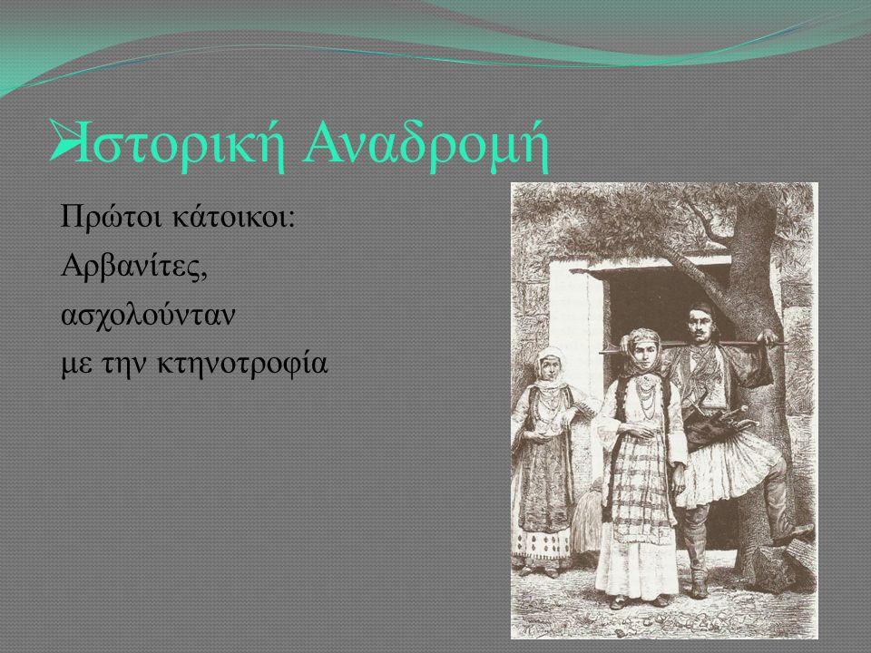  Ιστορική Αναδρομή Πρώτοι κάτοικοι: Αρβανίτες, ασχολούνταν με την κτηνοτροφία