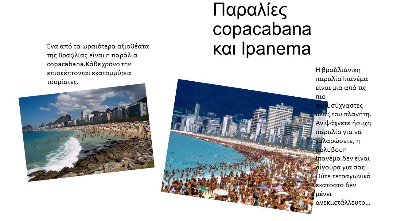 Παραλίες copacabana και Ipanema Ένα από τα ωραιότερα αξιοθέατα της Βραζιλίας είναι η παράλια copacabana.Κάθε χρόνο την επισκέπτονται εκατομμύρια τουρίστες.