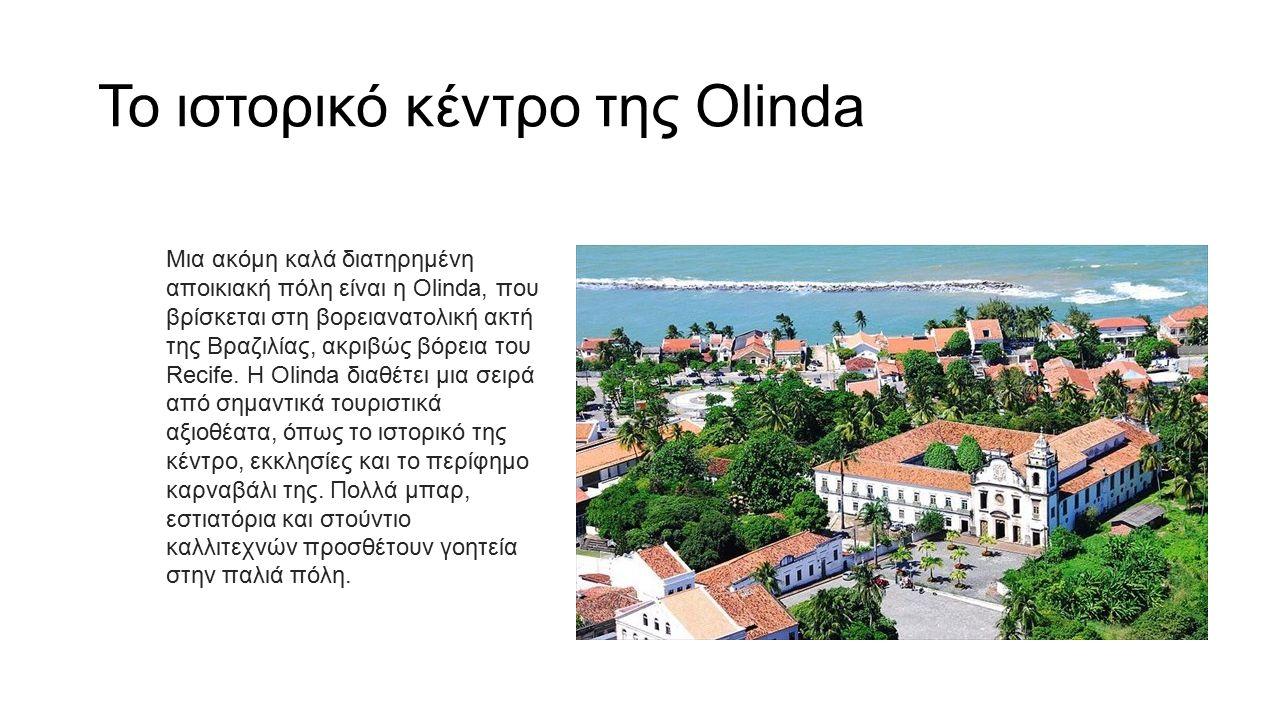 Το ιστορικό κέντρο της Olinda Μια ακόμη καλά διατηρημένη αποικιακή πόλη είναι η Olinda, που βρίσκεται στη βορειανατολική ακτή της Βραζιλίας, ακριβώς βόρεια του Recife.