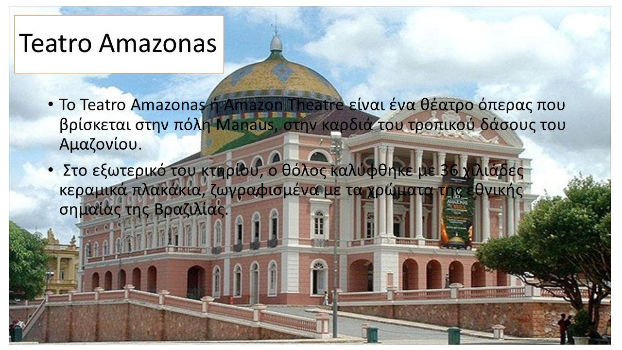 Teatro Amazonas Το Teatro Amazonas ή Amazon Theatre είναι ένα θέατρο όπερας που βρίσκεται στην πόλη Manaus, στην καρδιά του τροπικού δάσους του Αμαζονίου.
