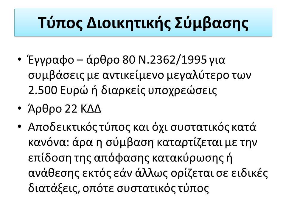 Τύπος Διοικητικής Σύμβασης Έγγραφο – άρθρο 80 Ν.2362/1995 για συμβάσεις με αντικείμενο μεγαλύτερο των 2.500 Ευρώ ή διαρκείς υποχρεώσεις Άρθρο 22 ΚΔΔ Αποδεικτικός τύπος και όχι συστατικός κατά κανόνα: άρα η σύμβαση καταρτίζεται με την επίδοση της απόφασης κατακύρωσης ή ανάθεσης εκτός εάν άλλως ορίζεται σε ειδικές διατάξεις, οπότε συστατικός τύπος
