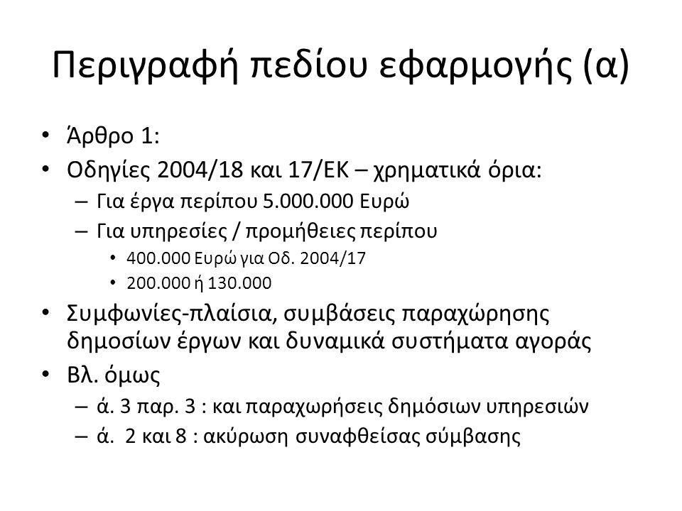 Περιγραφή πεδίου εφαρμογής (α) Άρθρο 1: Οδηγίες 2004/18 και 17/ΕΚ – χρηματικά όρια: – Για έργα περίπου 5.000.000 Ευρώ – Για υπηρεσίες / προμήθειες περίπου 400.000 Ευρώ για Οδ.