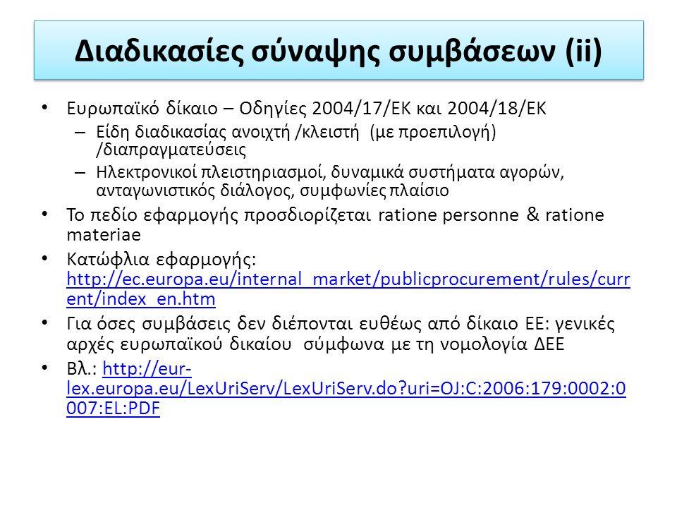 Διαδικασίες σύναψης συμβάσεων (ii) Ευρωπαϊκό δίκαιο – Οδηγίες 2004/17/ΕΚ και 2004/18/ΕΚ – Είδη διαδικασίας ανοιχτή /κλειστή (με προεπιλογή) /διαπραγματεύσεις – Ηλεκτρονικοί πλειστηριασμοί, δυναμικά συστήματα αγορών, ανταγωνιστικός διάλογος, συμφωνίες πλαίσιο Το πεδίο εφαρμογής προσδιορίζεται ratione personne & ratione materiae Κατώφλια εφαρμογής: http://ec.europa.eu/internal_market/publicprocurement/rules/curr ent/index_en.htm http://ec.europa.eu/internal_market/publicprocurement/rules/curr ent/index_en.htm Για όσες συμβάσεις δεν διέπονται ευθέως από δίκαιο ΕΕ: γενικές αρχές ευρωπαϊκού δικαίου σύμφωνα με τη νομολογία ΔΕΕ Βλ.: http://eur- lex.europa.eu/LexUriServ/LexUriServ.do uri=OJ:C:2006:179:0002:0 007:EL:PDFhttp://eur- lex.europa.eu/LexUriServ/LexUriServ.do uri=OJ:C:2006:179:0002:0 007:EL:PDF