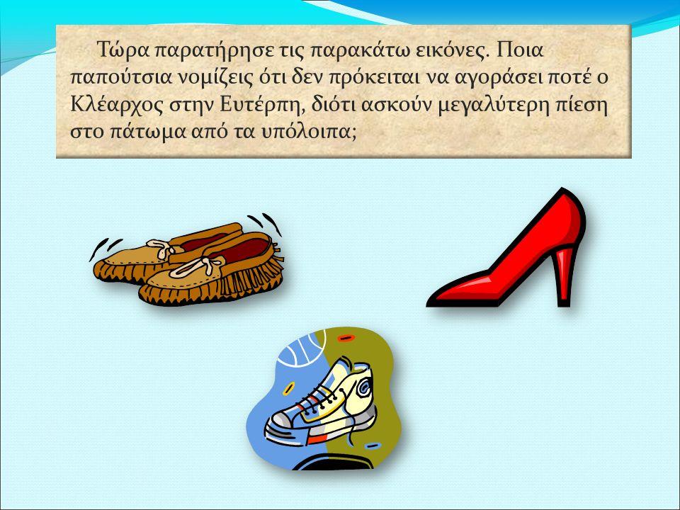 Τώρα παρατήρησε τις παρακάτω εικόνες. Ποια παπούτσια νομίζεις ότι δεν πρόκειται να αγοράσει ποτέ ο Κλέαρχος στην Ευτέρπη, διότι ασκούν μεγαλύτερη πίεσ