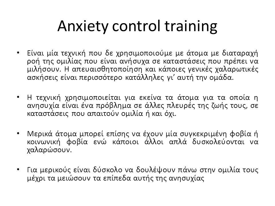 Anxiety control training Είναι μία τεχνική που δε χρησιμοποιούμε με άτομα με διαταραχή ροή της ομιλίας που είναι ανήσυχα σε καταστάσεις που πρέπει να μιλήσουν.