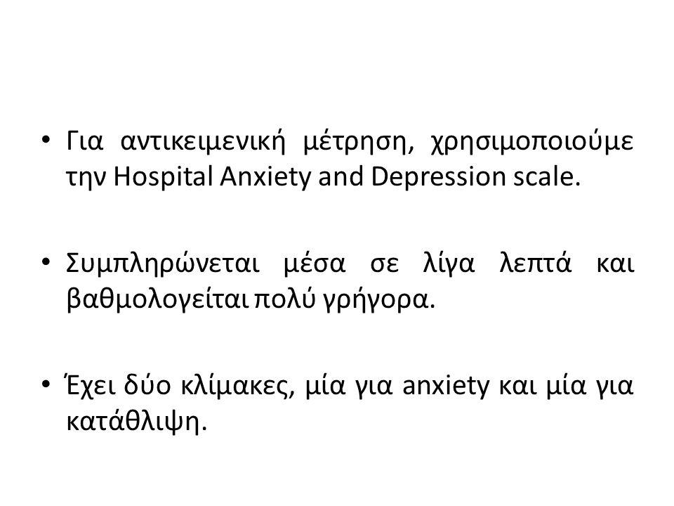 Για αντικειμενική μέτρηση, χρησιμοποιούμε την Hospital Anxiety and Depression scale. Συμπληρώνεται μέσα σε λίγα λεπτά και βαθμολογείται πολύ γρήγορα.