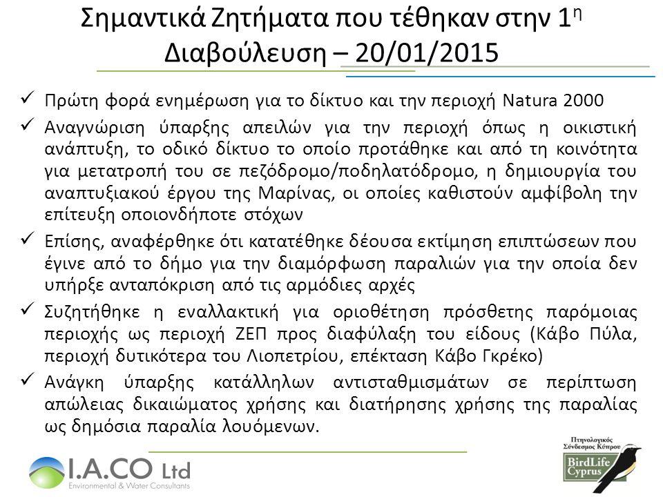 Σημαντικά Ζητήματα που τέθηκαν στην 1 η Διαβούλευση – 20/01/2015 Πρώτη φορά ενημέρωση για τo δίκτυο και την περιοχή Natura 2000 Αναγνώριση ύπαρξης απειλών για την περιοχή όπως η οικιστική ανάπτυξη, το οδικό δίκτυο το οποίο προτάθηκε και από τη κοινότητα για μετατροπή του σε πεζόδρομο/ποδηλατόδρομο, η δημιουργία του αναπτυξιακού έργου της Μαρίνας, οι οποίες καθιστούν αμφίβολη την επίτευξη οποιονδήποτε στόχων Επίσης, αναφέρθηκε ότι κατατέθηκε δέουσα εκτίμηση επιπτώσεων που έγινε από το δήμο για την διαμόρφωση παραλιών για την οποία δεν υπήρξε ανταπόκριση από τις αρμόδιες αρχές Συζητήθηκε η εναλλακτική για οριοθέτηση πρόσθετης παρόμοιας περιοχής ως περιοχή ΖΕΠ προς διαφύλαξη του είδους (Κάβο Πύλα, περιοχή δυτικότερα του Λιοπετρίου, επέκταση Κάβο Γκρέκο) Ανάγκη ύπαρξης κατάλληλων αντισταθμισμάτων σε περίπτωση απώλειας δικαιώματος χρήσης και διατήρησης χρήσης της παραλίας ως δημόσια παραλία λουόμενων.