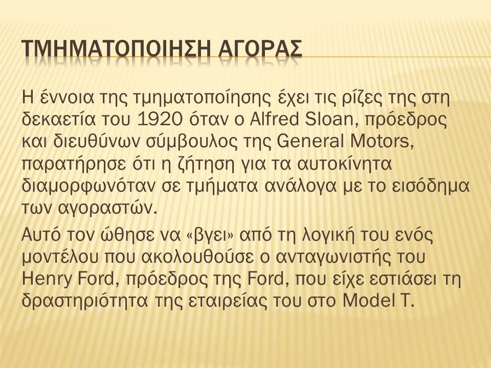 Η έννοια της τμηματοποίησης έχει τις ρίζες της στη δεκαετία του 1920 όταν ο Alfred Sloan, πρόεδρος και διευθύνων σύμβουλος της General Motors, παρατήρησε ότι η ζήτηση για τα αυτοκίνητα διαμορφωνόταν σε τμήματα ανάλογα με το εισόδημα των αγοραστών.