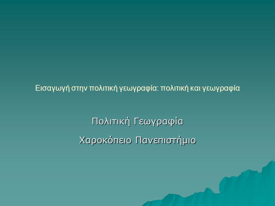 Εισαγωγή στην πολιτική γεωγραφία: πολιτική και γεωγραφία Πολιτική Γεωγραφία Χαροκόπειο Πανεπιστήμιο