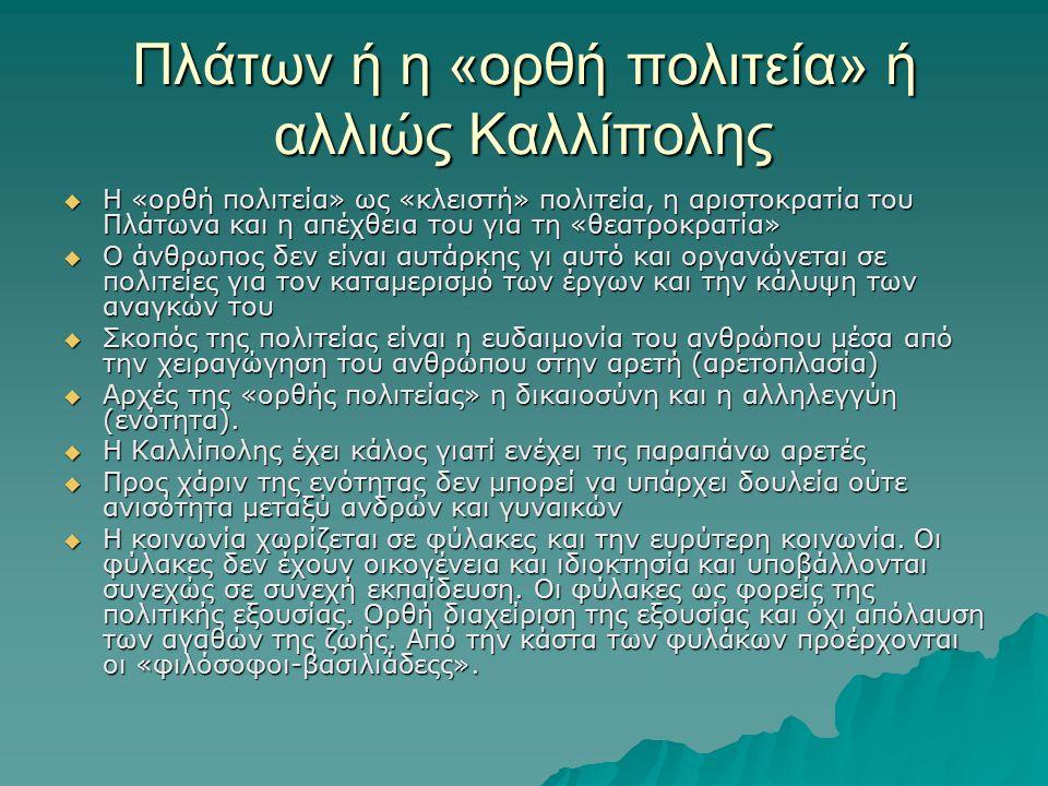 Πλάτων ή η «ορθή πολιτεία» ή αλλιώς Καλλίπολης  Η «ορθή πολιτεία» ως «κλειστή» πολιτεία, η αριστοκρατία του Πλάτωνα και η απέχθεια του για τη «θεατροκρατία»  Ο άνθρωπος δεν είναι αυτάρκης γι αυτό και οργανώνεται σε πολιτείες για τον καταμερισμό των έργων και την κάλυψη των αναγκών του  Σκοπός της πολιτείας είναι η ευδαιμονία του ανθρώπου μέσα από την χειραγώγηση του ανθρώπου στην αρετή (αρετοπλασία)  Αρχές της «ορθής πολιτείας» η δικαιοσύνη και η αλληλεγγύη (ενότητα).