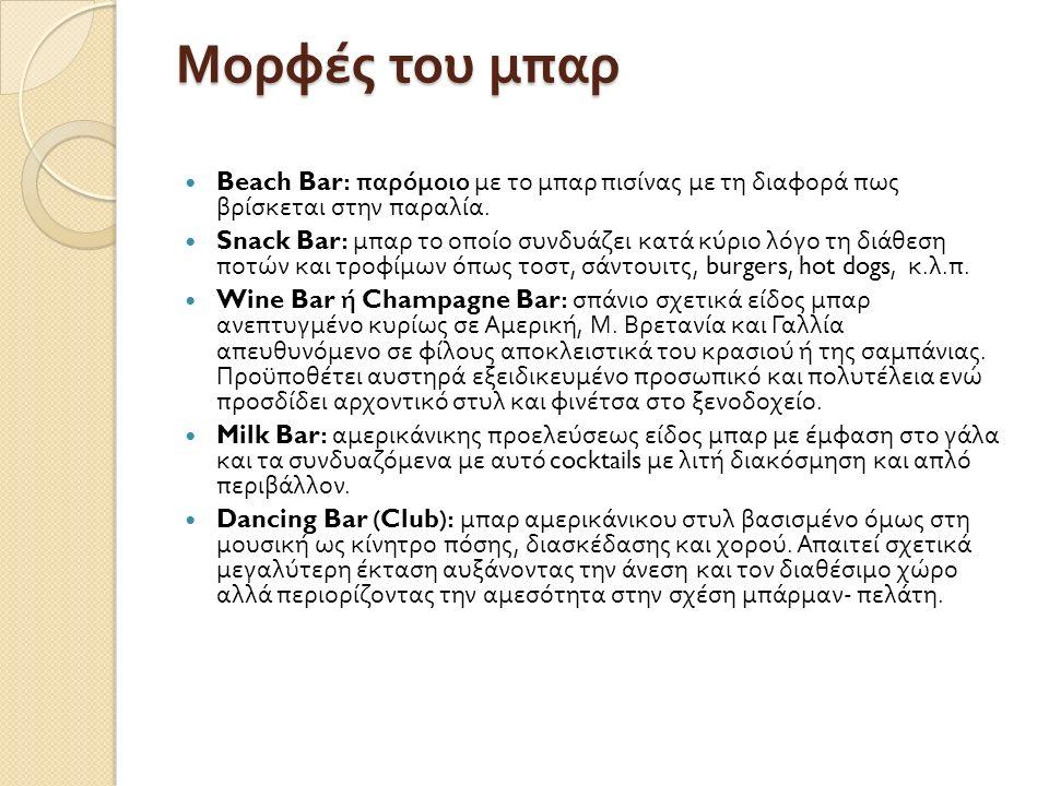 Μορφές του μπαρ Beach Bar: παρόμοιο με το μπαρ πισίνας με τη διαφορά πως βρίσκεται στην παραλία. Snack Bar: μπαρ το οποίο συνδυάζει κατά κύριο λόγο τη