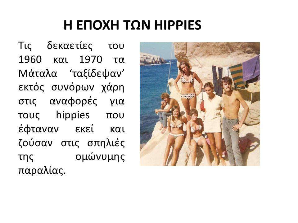 Η ΕΠΟΧΗ ΤΩΝ HIPPIES Τις δεκαετίες του 1960 και 1970 τα Μάταλα 'ταξίδεψαν' εκτός συνόρων χάρη στις αναφορές για τους hippies που έφταναν εκεί και ζούσαν στις σπηλιές της ομώνυμης παραλίας.