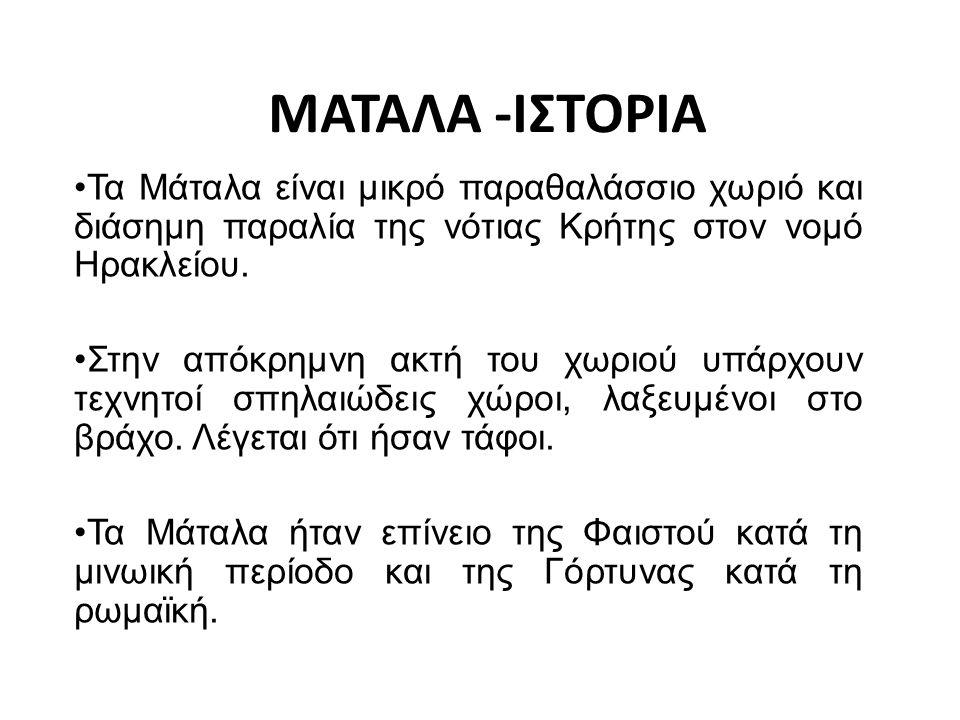 ΜΑΤΑΛΑ -ΙΣΤΟΡΙΑ Τα Μάταλα είναι μικρό παραθαλάσσιο χωριό και διάσημη παραλία της νότιας Κρήτης στον νομό Ηρακλείου. Στην απόκρημνη ακτή του χωριού υπά