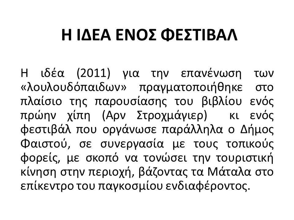 Η ΙΔΕΑ ΕΝΟΣ ΦΕΣΤΙΒΑΛ Η ιδέα (2011) για την επανένωση των «λουλουδόπαιδων» πραγματοποιήθηκε στο πλαίσιο της παρουσίασης του βιβλίου ενός πρώην χίπη (Αρν Στροχμάγιερ) κι ενός φεστιβάλ που οργάνωσε παράλληλα ο Δήμος Φαιστού, σε συνεργασία με τους τοπικούς φορείς, με σκοπό να τονώσει την τουριστική κίνηση στην περιοχή, βάζοντας τα Μάταλα στο επίκεντρο του παγκοσμίου ενδιαφέροντος.