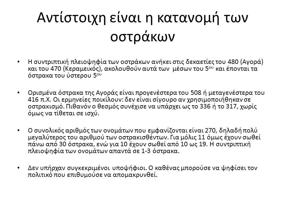 Αντίστοιχη είναι η κατανομή των οστράκων Η συντριπτική πλειοψηφία των οστράκων ανήκει στις δεκαετίες του 480 (Αγορά) και του 470 (Κεραμεικός), ακολουθούν αυτά των μέσων του 5 ου και έπονται τα όστρακα του ύστερου 5 ου Ορισμένα όστρακα της Αγοράς είναι προγενέστερα του 508 ή μεταγενέστερα του 416 π.Χ.