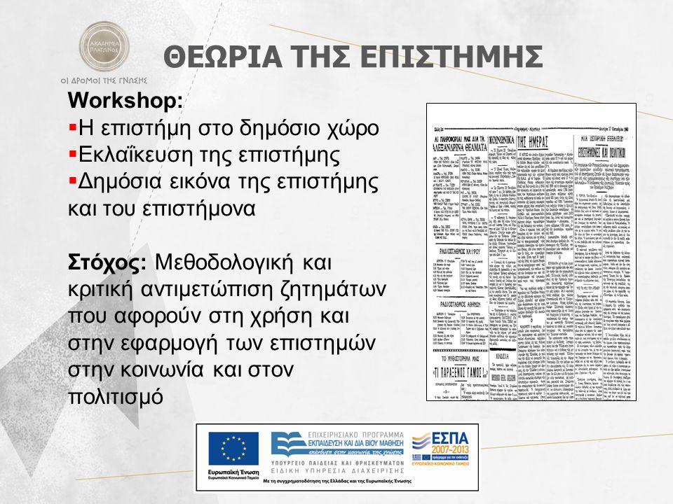 ΘΕΩΡΙΑ ΤΗΣ ΕΠΙΣΤΗΜΗΣ Workshop:  Η επιστήμη στο δημόσιο χώρο  Εκλαΐκευση της επιστήμης  Δημόσια εικόνα της επιστήμης και του επιστήμονα Στόχος: Μεθοδολογική και κριτική αντιμετώπιση ζητημάτων που αφορούν στη χρήση και στην εφαρμογή των επιστημών στην κοινωνία και στον πολιτισμό