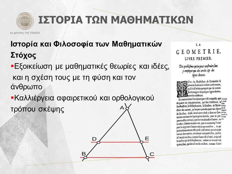 ΙΣΤΟΡΙΑ ΤΩΝ ΜΑΘΗΜΑΤΙΚΩΝ Ιστορία και Φιλοσοφία των Μαθηματικών Στόχος  Εξοικείωση με μαθηματικές θεωρίες και ιδέες, και η σχέση τους με τη φύση και τον άνθρωπο  Καλλιέργεια αφαιρετικού και ορθολογικού τρόπου σκέψης