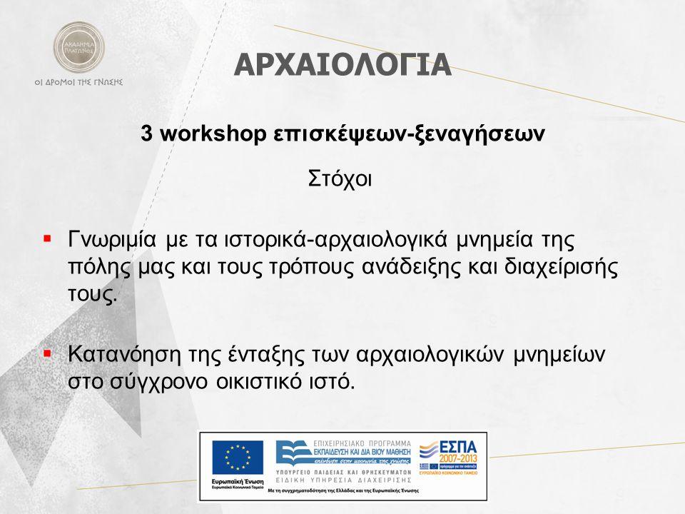 ΑΡΧΑΙΟΛΟΓΙΑ 3 workshop επισκέψεων-ξεναγήσεων Στόχοι  Γνωριμία με τα ιστορικά-αρχαιολογικά μνημεία της πόλης μας και τους τρόπους ανάδειξης και διαχεί