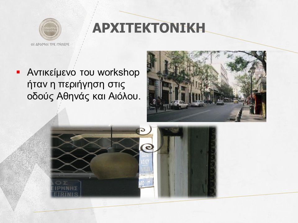 ΑΡΧΙΤΕΚΤΟΝΙΚΗ  Αντικείμενο του workshop ήταν η περιήγηση στις οδούς Αθηνάς και Αιόλου.