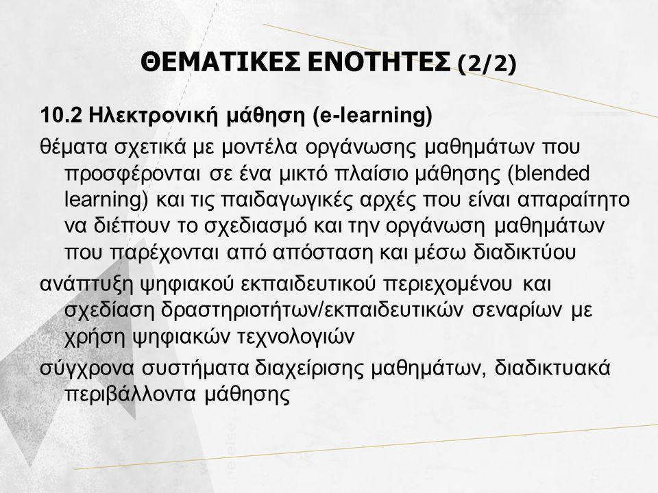 10.2 Ηλεκτρονική μάθηση (e-learning) θέματα σχετικά με μοντέλα οργάνωσης μαθημάτων που προσφέρονται σε ένα μικτό πλαίσιο μάθησης (blended learning) και τις παιδαγωγικές αρχές που είναι απαραίτητο να διέπουν το σχεδιασμό και την οργάνωση μαθημάτων που παρέχονται από απόσταση και μέσω διαδικτύου ανάπτυξη ψηφιακού εκπαιδευτικού περιεχομένου και σχεδίαση δραστηριοτήτων/εκπαιδευτικών σεναρίων με χρήση ψηφιακών τεχνολογιών σύγχρονα συστήματα διαχείρισης μαθημάτων, διαδικτυακά περιβάλλοντα μάθησης ΘΕΜΑΤΙΚΕΣ ΕΝΟΤΗΤΕΣ (2/2)