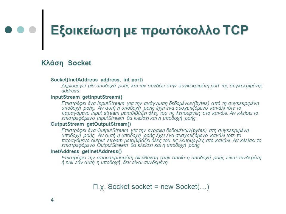 4 Εξοικείωση με πρωτόκολλο TCP Socket(InetAddress address, int port) Δημιουργεί μία υποδοχή ροής και την συνδέει στην συγκεκριμένη port της συγκεκριμένης address.