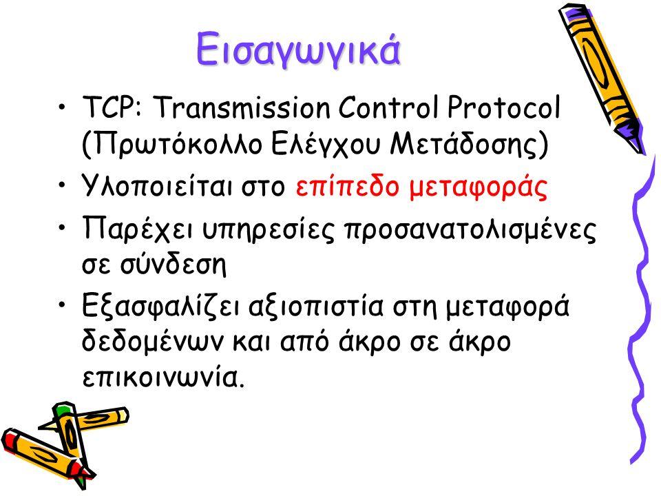 Εισαγωγικά TCP: Transmission Control Protocol (Πρωτόκολλο Ελέγχου Μετάδοσης) Υλοποιείται στο επίπεδο μεταφοράς Παρέχει υπηρεσίες προσανατολισμένες σε σύνδεση Εξασφαλίζει αξιοπιστία στη μεταφορά δεδομένων και από άκρο σε άκρο επικοινωνία.