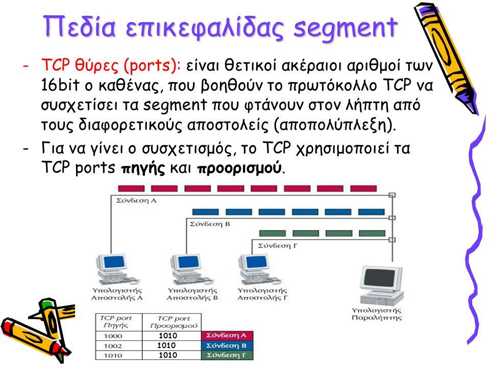 Πεδία επικεφαλίδας segment -TCP θύρες (ports): είναι θετικοί ακέραιοι αριθμοί των 16bit ο καθένας, που βοηθούν το πρωτόκολλο TCP να συσχετίσει τα segment που φτάνουν στον λήπτη από τους διαφορετικούς αποστολείς (αποπολύπλεξη).