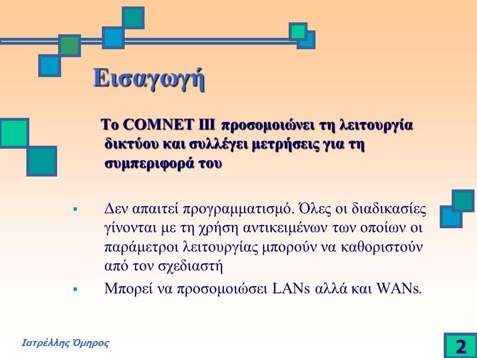 Ιατρέλλης Όμηρος 2 Εισαγωγή Το COMNET III προσομοιώνει τη λειτουργία δικτύου και συλλέγει μετρήσεις για τη συμπεριφορά του Το COMNET III προσομοιώνει