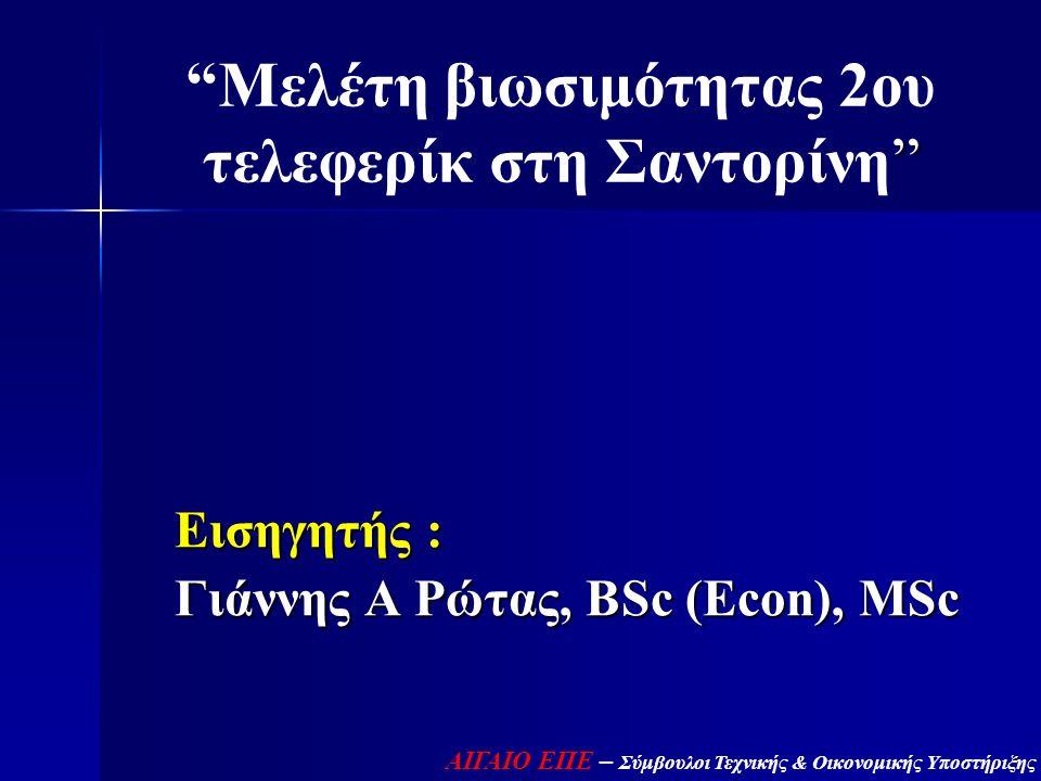 """"""" """"Μελέτη βιωσιμότητας 2ου τελεφερίκ στη Σαντορίνη"""" Εισηγητής : Γιάννης Α Ρώτας, BSc (Econ), MSc ΑΙΓΑΙΟ ΕΠΕ – Σύμβουλοι Τεχνικής & Οικονομικής Υποστήρ"""