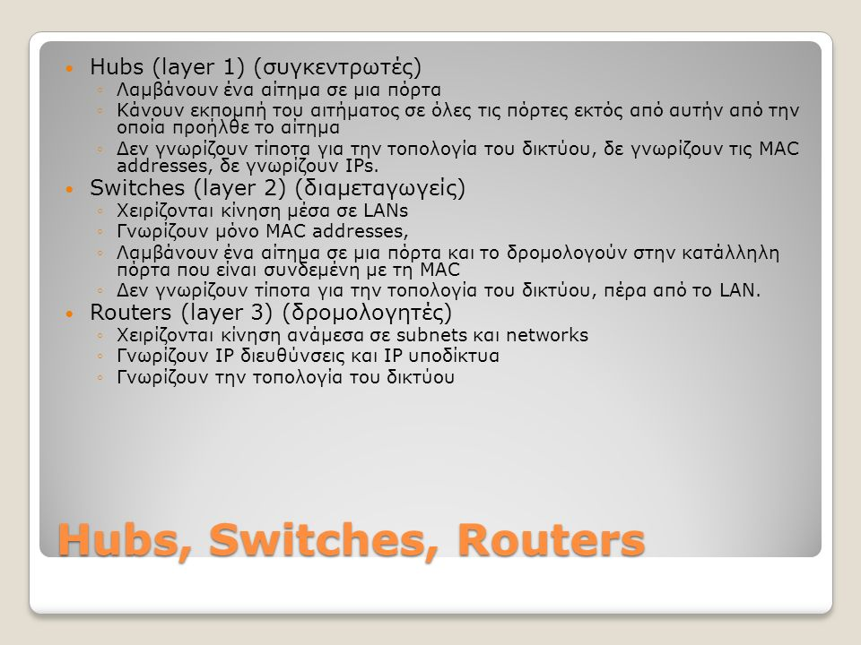 Hubs, Switches, Routers Hubs (layer 1) (συγκεντρωτές) ◦Λαμβάνουν ένα αίτημα σε μια πόρτα ◦Κάνουν εκπομπή του αιτήματος σε όλες τις πόρτες εκτός από αυτήν από την οποία προήλθε το αίτημα ◦Δεν γνωρίζουν τίποτα για την τοπολογία του δικτύου, δε γνωρίζουν τις MAC addresses, δε γνωρίζουν IPs.