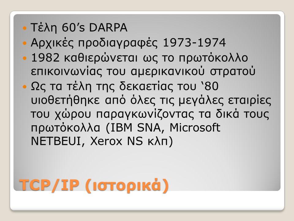 TCP/IP (ιστορικά) Τέλη 60's DARPA Αρχικές προδιαγραφές 1973-1974 1982 καθιερώνεται ως το πρωτόκολλο επικοινωνίας του αμερικανικού στρατού Ως τα τέλη της δεκαετίας του '80 υιοθετήθηκε από όλες τις μεγάλες εταιρίες του χώρου παραγκωνίζοντας τα δικά τους πρωτόκολλα (ΙΒΜ SNA, Microsoft NETBEUI, Xerox NS κλπ)