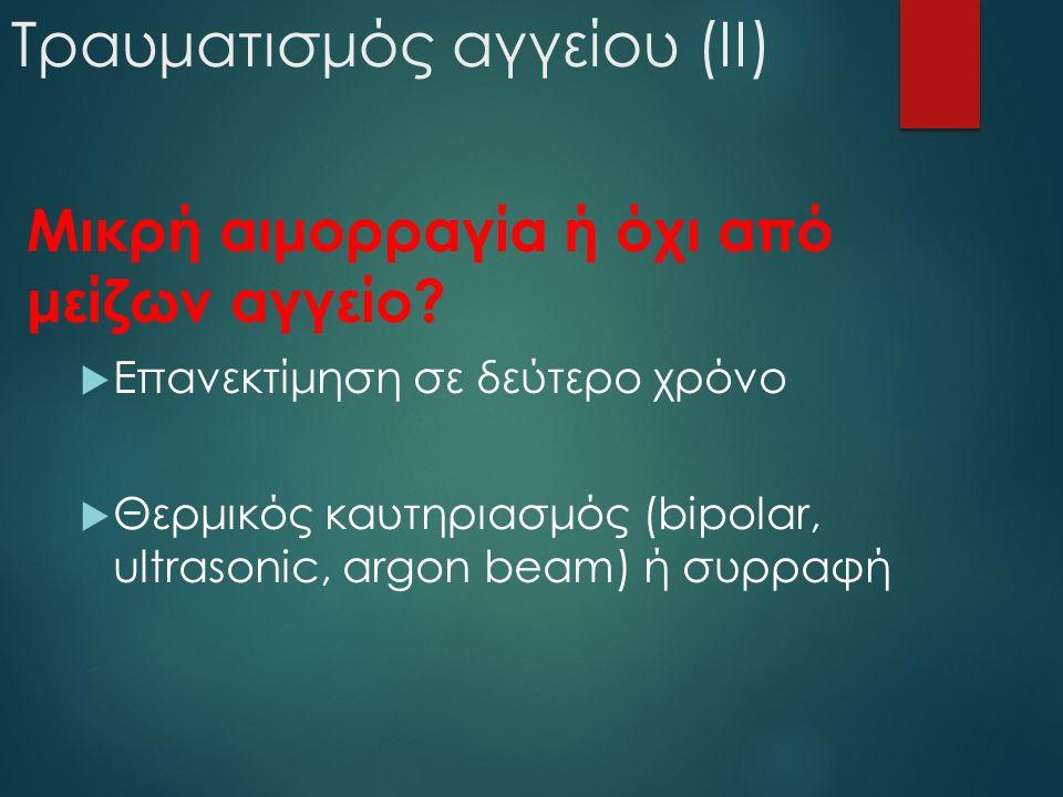 Τραυματισμός αγγείου (II) Μικρή αιμορραγία ή όχι από μείζων αγγείο?  Επανεκτίμηση σε δεύτερο χρόνο  Θερμικός καυτηριασμός (bipolar, ultrasonic, argo