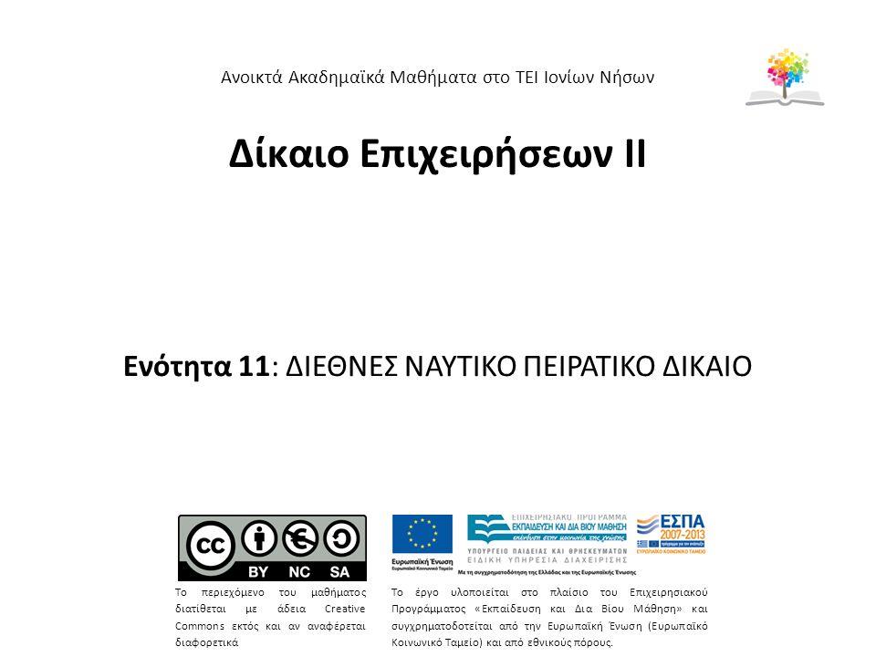 Δίκαιο Επιχειρήσεων ΙΙ Ενότητα 11: ΔΙΕΘΝΕΣ ΝΑΥΤΙΚΟ ΠΕΙΡΑΤΙΚΟ ΔΙΚΑΙΟ Ανοικτά Ακαδημαϊκά Μαθήματα στο ΤΕΙ Ιονίων Νήσων Το περιεχόμενο του μαθήματος διατίθεται με άδεια Creative Commons εκτός και αν αναφέρεται διαφορετικά Το έργο υλοποιείται στο πλαίσιο του Επιχειρησιακού Προγράμματος «Εκπαίδευση και Δια Βίου Μάθηση» και συγχρηματοδοτείται από την Ευρωπαϊκή Ένωση (Ευρωπαϊκό Κοινωνικό Ταμείο) και από εθνικούς πόρους.