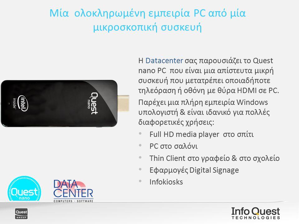 Μία ολοκληρωμένη εμπειρία PC από μία μικροσκοπική συσκευή Η Datacenter σας παρουσιάζει το Quest nano PC που είναι μια απίστευτα μικρή συσκευή που μετατρέπει οποιαδήποτε τηλεόραση ή οθόνη με θύρα HDMI σε PC.