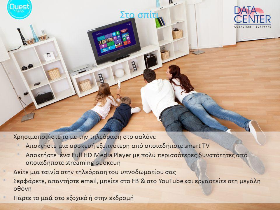 Χρησιμοποιήστε το με την τηλεόραση στο σαλόνι: Αποκτήστε μια συσκευή εξυπνότερη από οποιαδήποτε smart TV Αποκτήστε ένα Full HD Media Player με πολύ περισσότερες δυνατότητες από οποιαδήποτε streaming συσκευή Δείτε μια ταινία στην τηλεόραση του υπνοδωματίου σας Σερφάρετε, απαντήστε email, μπείτε στο FB & στο YouTube και εργαστείτε στη μεγάλη οθόνη Πάρτε το μαζί στο εξοχικό ή στην εκδρομή Στο σπίτι